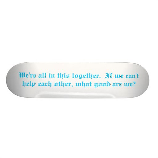 We're all in this together. skate board deck