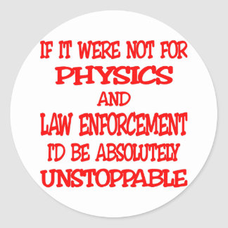 Were Not For Physics And Law Enforcement I d Be Round Stickers