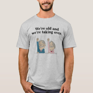 We're Old and We're Taking Over Tee-Shirt T-Shirt