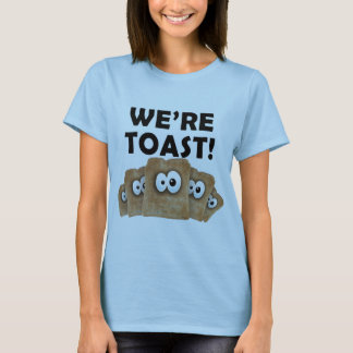 We're TOAST! T-Shirt