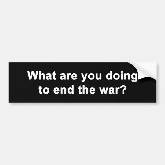 What Are You Doing To End the War Bumper Sticker