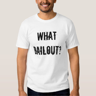 WHAT BAILOUT? T SHIRT