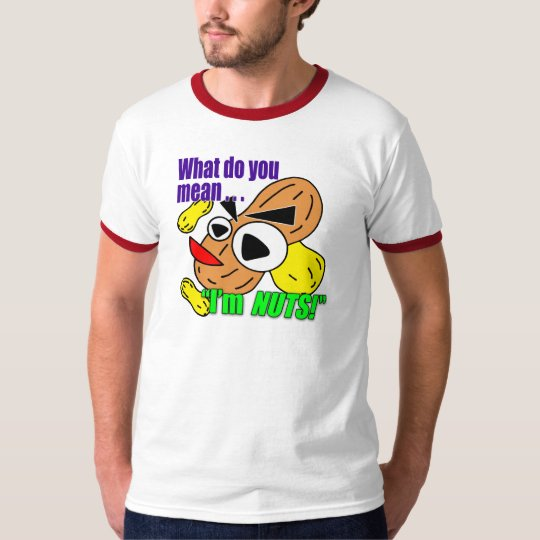 """What Do You Mean … """"I'm NUTS!"""" T-Shirt"""