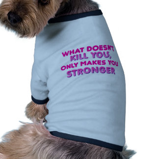 What doesn t kill you makes you stronger pet clothes