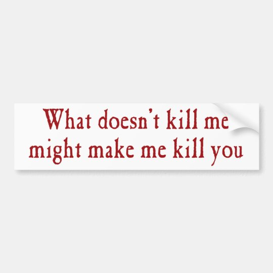 What doesn't kill me might make kill you bumper sticker