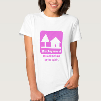 What happens at the cabin stays at the cabin. t shirts