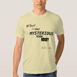 What is that Mysterious Ticking Noise? Shirts