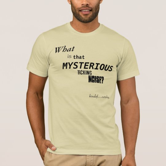 What is that Mysterious Ticking Noise? T-Shirt
