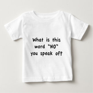 """What is this word """"No"""" you speak of? Baby T-Shirt"""