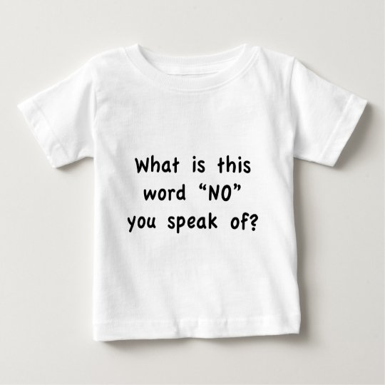 "What is this word ""No"" you speak of? Baby T-Shirt"