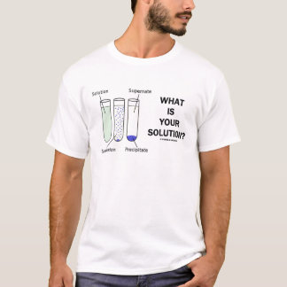What Is Your Solution? (Chemistry Humor) T-Shirt