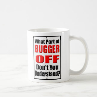 What Part of Bugger Off Coffee Mug