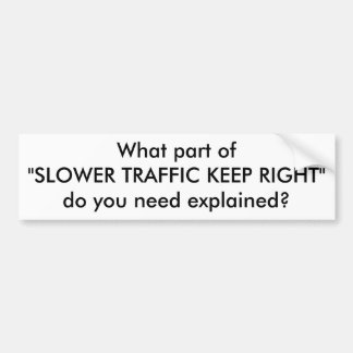 "What part of""SLOWER TRAFFIC KEEP RIGHT""do you n... Bumper Sticker"