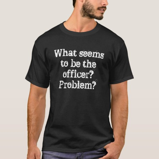 What seems to be the officer?Problem? T-Shirt