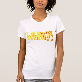 What!?!?! T-Shirt