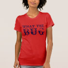 What the Bug Tshirt