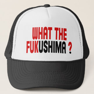 WHAT THE FUKUSHIMA ? TRUCKER HAT
