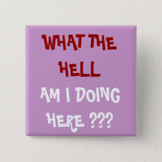 WHAT THE HELL, AM I DOING HERE ??? - Customized 15 Cm Square Badge