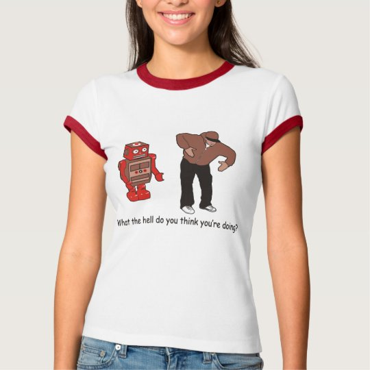 What the hell do you think you're doing T-Shirt