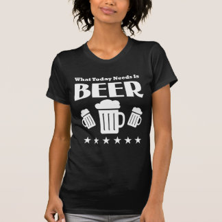 What Today Needs is BEER - Funny beer drinking Shirt