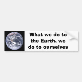 What we do to the Earth we do to ourselves Bumper Stickers