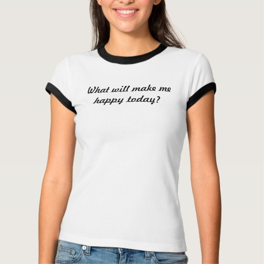What will make me happy today? T-Shirt