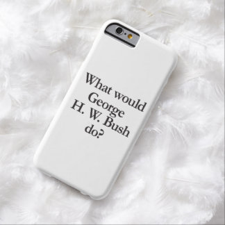 what would george h w bush do barely there iPhone 6 case