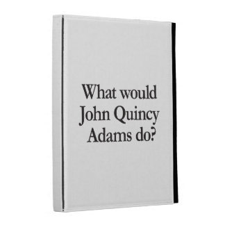 what would john quincy adams do iPad cases