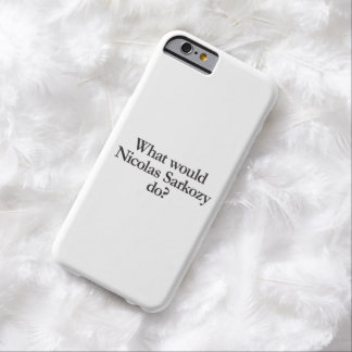 what would nicolas sarkozy do barely there iPhone 6 case