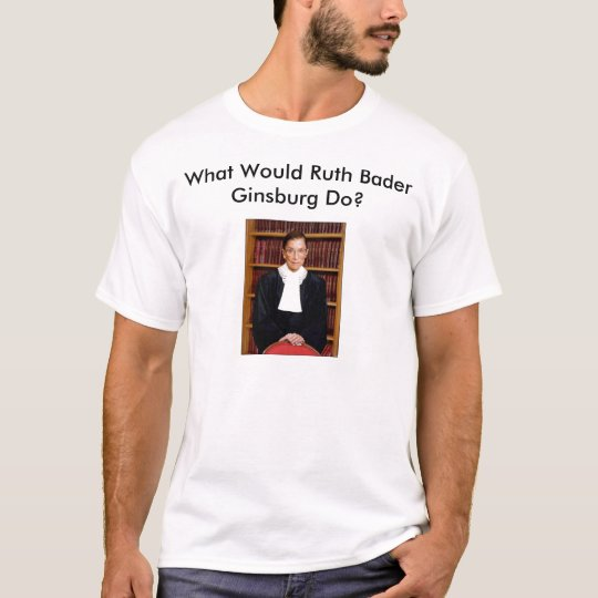 What Would Ruth Bader Ginsburg Do? T-Shirt