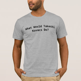 What Would Takeshi Kovacs Do? T-Shirt