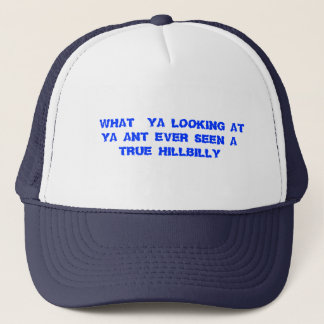 WHAT  YA LOOKING AT  YA ANT EVER SEEN A TRUE H... TRUCKER HAT