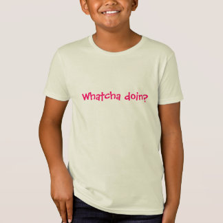 Whatcha doin? T-Shirt