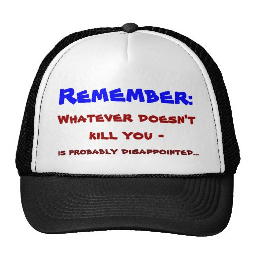 Whatever doesn't kill you ... hat