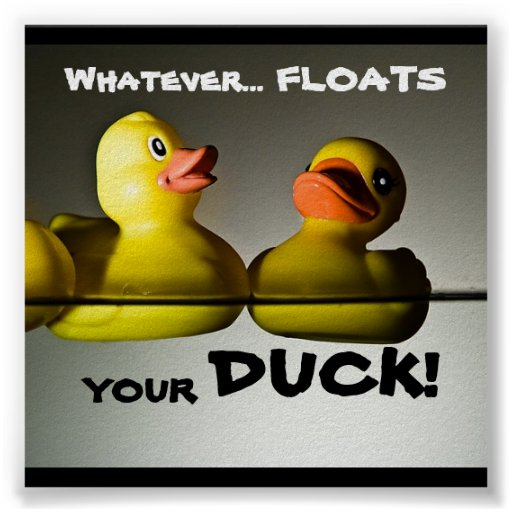 Whatever... FLOATS  YOUR (RUBBER) DUCK! POSTER