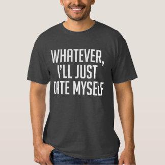 Whatever, I'll Just Date Myself T-Shirt Tumblr