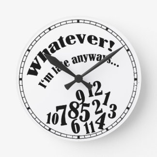 Whatever! I'm late anyways... funny humor Round Clock