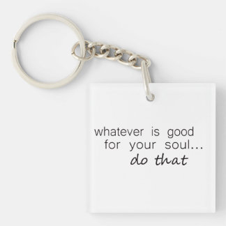'Whatever is good for your soul...do that' Double-Sided Square Acrylic Key Ring