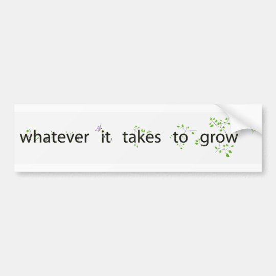 Whatever It Takes to Grow Bumper Sticker