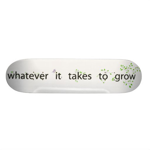 Whatever It Takes to Grow Skate Board Deck