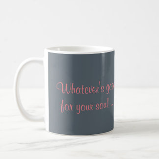 Whatever's good for your soul ... Go For It ! Coffee Mug
