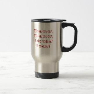 Whatever. Whatever.       I do what          I ... Travel Mug