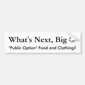 "What's Next  O? ""Public Option"" Food and Clothing? Bumper Sticker"