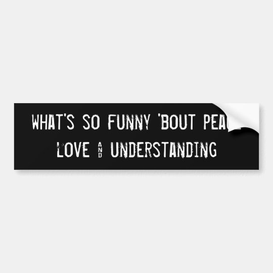 what's so funny 'bout peace love &... bumper sticker