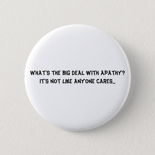 What's the big deal with apathy? It's not like ... 6 Cm Round Badge