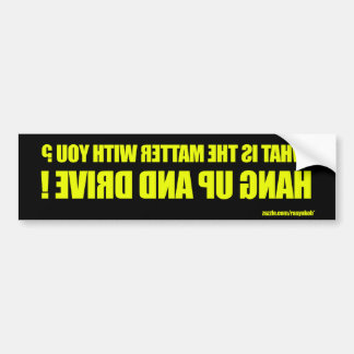 What's the matter with you? bumper sticker