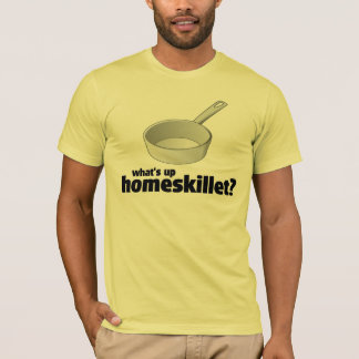 WHAT'S UP HOMESKILLET  ??!! T-Shirt