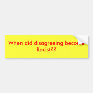 When did disagreeing become Racist?? Bumper Sticker