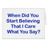 When Did You Start Believing I Care What You Say? Note Card