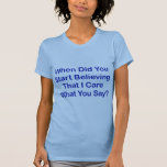 When Did You Start Believing I Care What You Say? Tee Shirts